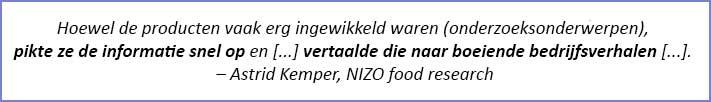 """Citaat: """"Hoewel de producten vaak erg ingewikkeld waren (onderzoeksonderwerpen), pikte ze de informatie snel op en [...] vertaalde die naar boeiende bedrijfsverhalen [...] - Astrid Kemper, NIZO food research"""